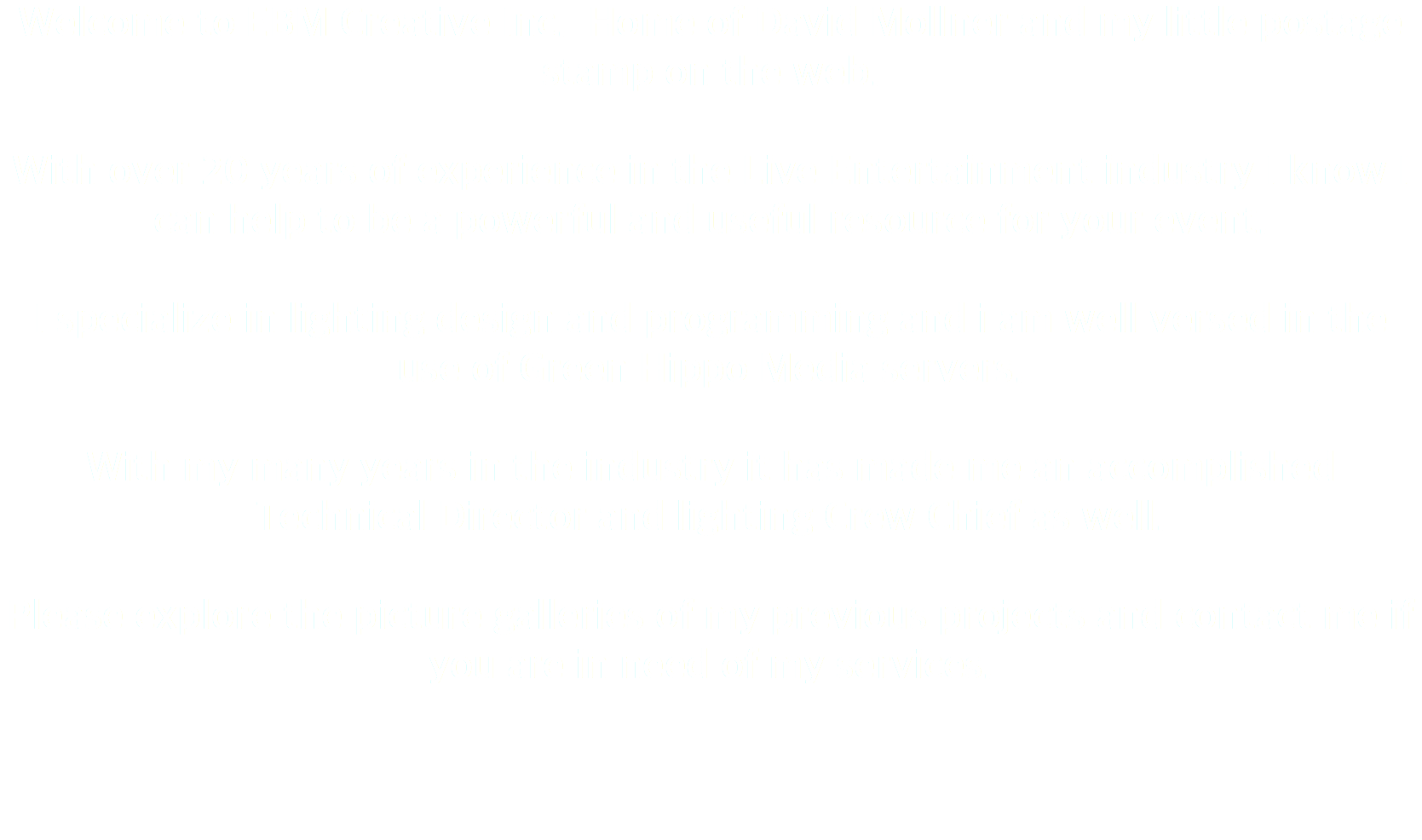 Welcome to EBM Creative Inc. Home of David Mollner and my little postage stamp on the web. With over 20 years of experience in the Live Entertainment industry I know I can help to be a powerful and useful resource for your event. I specialize in lighting design and programming and i am well versed in the use of Green Hippo Media servers. With my many years in the industry it has made me an accomplished Technical Director and lighting Crew Chief as well. Please explore the picture galleries of my previous projects and contact me if you are in need of my services.